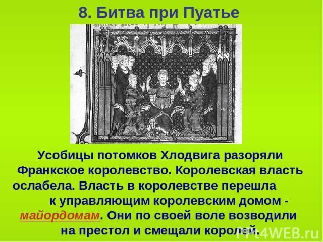 8. Битва при Пуатье Усобицы потомков Хлодвига разоряли Франкское королевство. Королевская власть ослабела. Власть в королевстве перешла к управляющим королевским домом - майордомам. Они по своей воле возводили на престол и смещали королей.