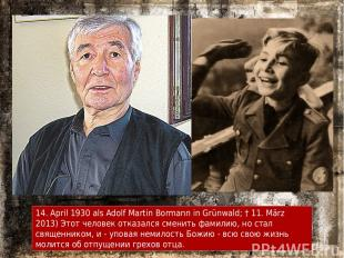 14. April 1930 als Adolf Martin Bormann in Grünwald; † 11. März 2013) Этот челов
