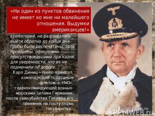 Карл Дениц – гросс-адмирал, командующий подводным флотом, с 1943г. главнокоманду