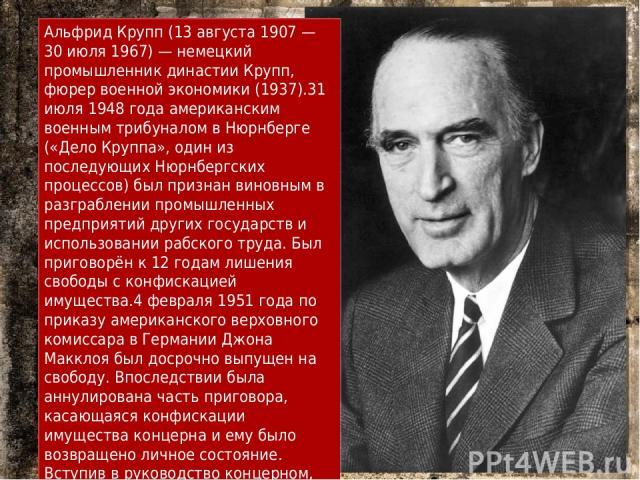 Альфрид Крупп (13 августа 1907 — 30 июля 1967) — немецкий промышленник династии Крупп, фюрер военной экономики (1937).31 июля 1948 года американским военным трибуналом в Нюрнберге («Дело Круппа», один из последующих Нюрнбергских процессов) был призн…