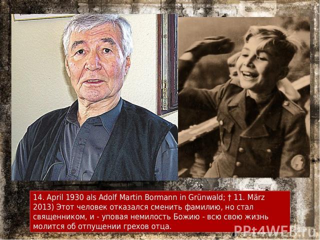 14. April 1930 als Adolf Martin Bormann in Grünwald; † 11. März 2013) Этот человек отказался сменить фамилию, но стал священником, и - уповая немилость Божию - всю свою жизнь молится об отпущении грехов отца.