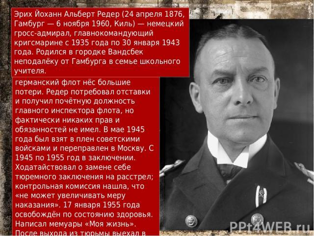В ходе войны немногочисленный германский флот нёс большие потери. Редер потребовал отставки и получил почётную должность главного инспектора флота, но фактически никаких прав и обязанностей не имел. В мае 1945 года был взят в плен советскими войскам…