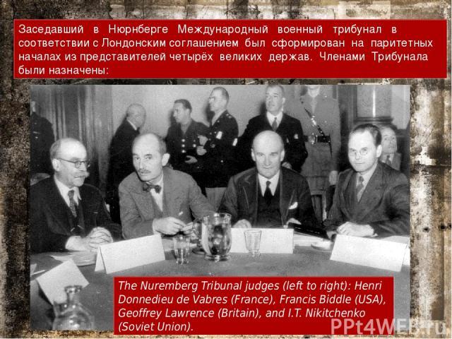 Заседавший в Нюрнберге Международный военный трибунал в соответствии с Лондонским соглашением был сформирован на паритетных началах из представителей четырёх великих держав. Членами Трибунала были назначены: The Nuremberg Tribunal judges (left to ri…