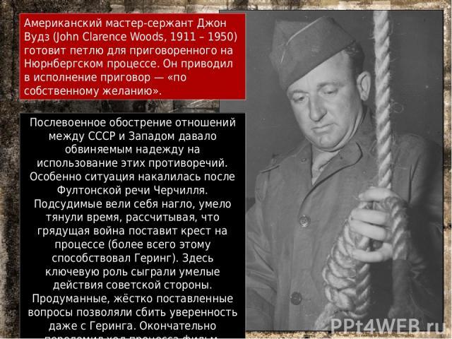 Американский мастер-сержант Джон Вудз (John Clarence Woods, 1911 – 1950) готовит петлю для приговоренного на Нюрнбергском процессе. Он приводил в исполнение приговор— «по собственному желанию». Послевоенное обострение отношений между СССР и Западом…