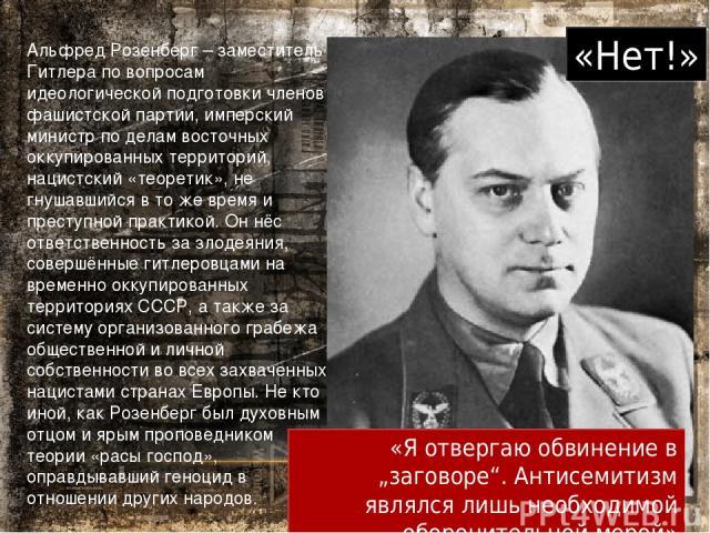 Альфред Розенберг – заместитель Гитлера по вопросам идеологической подготовки членов фашистской партии, имперский министр по делам восточных оккупированных территорий, нацистский «теоретик», не гнушавшийся в то же время и преступной практикой. Он нё…