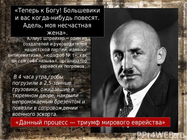 Юлиус Штрейхер – один из создателей и руководителей нацистской партии, идеолог антисемитизма, «юдофоб № 1», как он сам себя называл, организатор еврейских погромов; «Данный процесс — триумф мирового еврейства» «Теперь к Богу! Большевики и вас когда-…