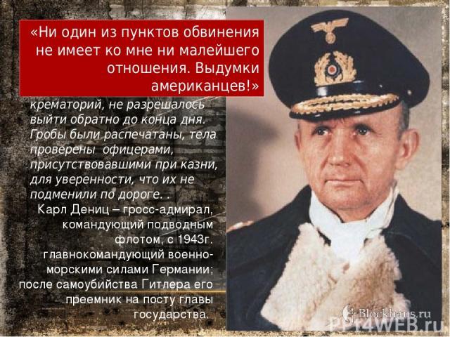 Карл Дениц – гросс-адмирал, командующий подводным флотом, с 1943г. главнокомандующий военно-морскими силами Германии; после самоубийства Гитлера его преемник на посту главы государства. Всякому, кто заходил в крематорий, не разрешалось выйти обратно…