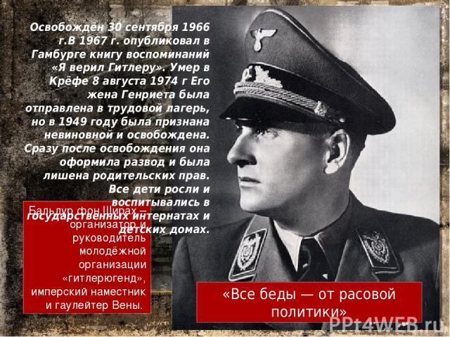 Бальдур фон Ширах – организатор и руководитель молодёжной организации «гитлерюгенд», имперский наместник и гаулейтер Вены. Освобождён 30 сентября 1966 г.В 1967 г. опубликовал в Гамбурге книгу воспоминаний «Я верил Гитлеру». Умер в Крёфе 8 августа 19…