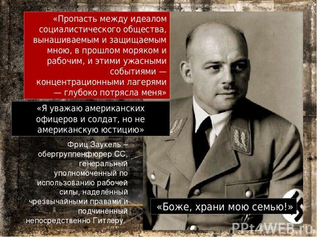 Фриц Заукель – обергруппенфюрер СС, генеральный уполномоченный по использованию рабочей силы, наделённый чрезвычайными правами и подчинённый непосредственно Гитлеру. «Пропасть между идеалом социалистического общества, вынашиваемым и защищаемым мною,…