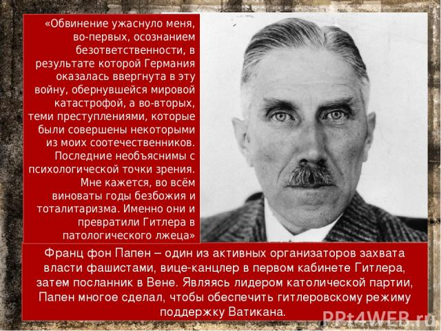 Франц фон Папен – один из активных организаторов захвата власти фашистами, вице-канцлер в первом кабинете Гитлера, затем посланник в Вене. Являясь лидером католической партии, Папен многое сделал, чтобы обеспечить гитлеровскому режиму поддержку Вати…
