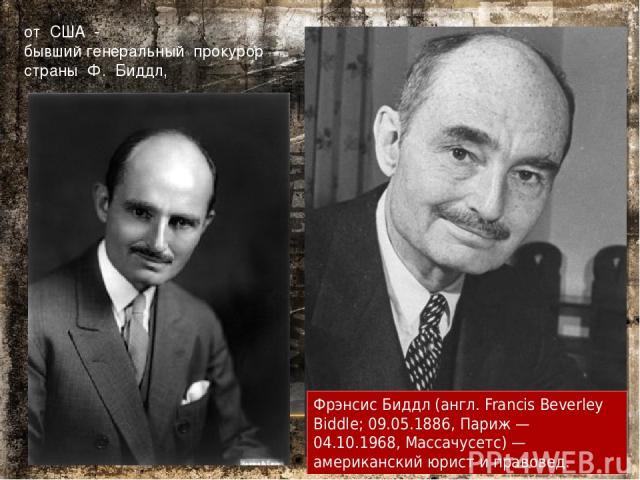 от США - бывший генеральный прокурор страны Ф. Биддл, Фрэнсис Биддл (англ. Francis Beverley Biddle; 09.05.1886, Париж — 04.10.1968, Массачусетс) — американский юрист и правовед.