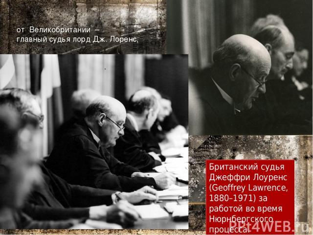 от Великобритании – главный судья лорд Дж. Лоренс, Британский судья Джеффри Лоуренс (Geoffrey Lawrence, 1880–1971) за работой во время Нюрнбергского процесса.
