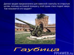 Данное орудие предназначено для навесной стрельбы по открытым целям, поэтому на