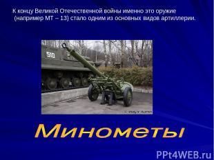 К концу Великой Отечественной войны именно это оружие (например МТ – 13) стало о