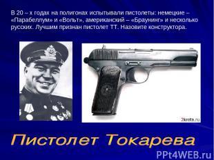 В 20 – х годах на полигонах испытывали пистолеты: немецкие – «Парабеллум» и «Вол