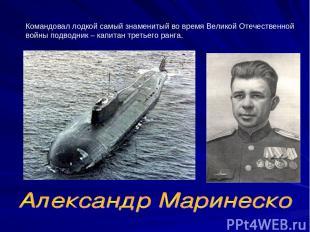 Командовал лодкой самый знаменитый во время Великой Отечественной войны подводни