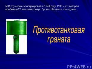М.И. Пузырев сконструировал в 1941 году РПГ – 41, которая пробивала25 миллиметро