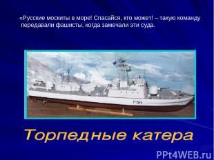 «Русские москиты в море! Спасайся, кто может! – такую команду передавали фашисты