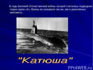 В годы Великой Отечественной войны лучшей считалась подводная лодка серии «К». В