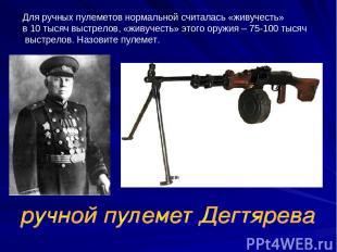 Для ручных пулеметов нормальной считалась «живучесть» в 10 тысяч выстрелов, «жив