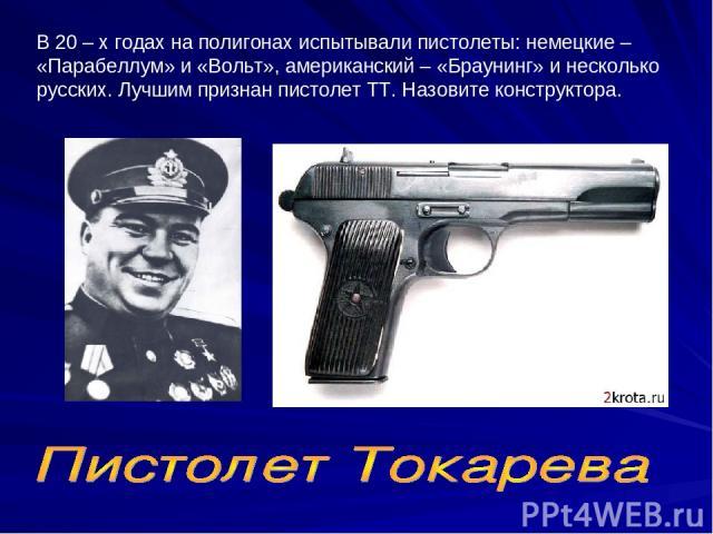 В 20 – х годах на полигонах испытывали пистолеты: немецкие – «Парабеллум» и «Вольт», американский – «Браунинг» и несколько русских. Лучшим признан пистолет ТТ. Назовите конструктора.