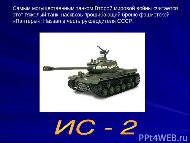 Самым могущественным танком Второй мировой войны считается этот тяжелый танк, насквозь прошибающий броню фашистской «Пантеры». Назван в честь руководителя СССР.