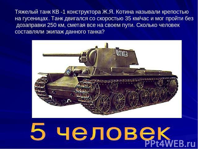 Тяжелый танк КВ -1 конструктора Ж.Я. Котина называли крепостью на гусеницах. Танк двигался со скоростью 35 км/час и мог пройти без дозаправки 250 км, сметая все на своем пути. Сколько человек составляли экипаж данного танка?