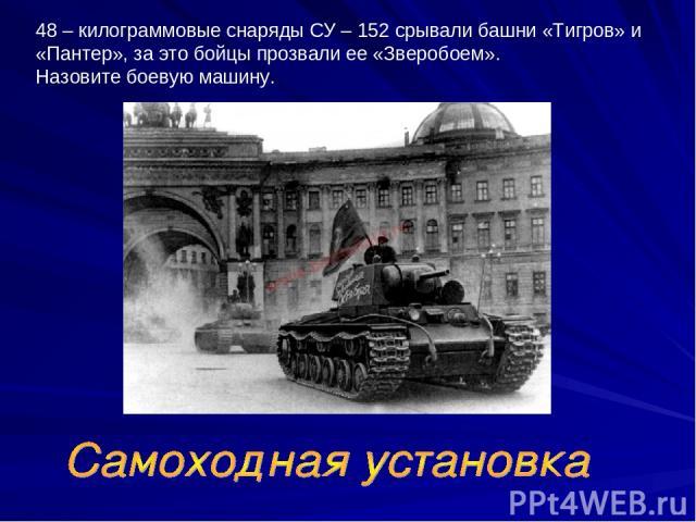 48 – килограммовые снаряды СУ – 152 срывали башни «Тигров» и «Пантер», за это бойцы прозвали ее «Зверобоем». Назовите боевую машину.