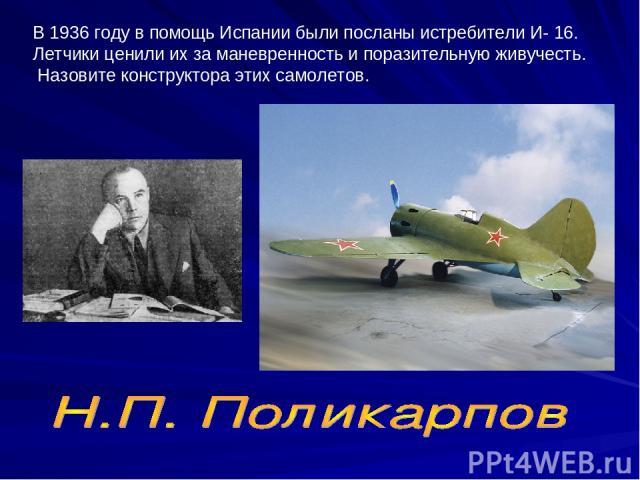 В 1936 году в помощь Испании были посланы истребители И- 16. Летчики ценили их за маневренность и поразительную живучесть. Назовите конструктора этих самолетов.