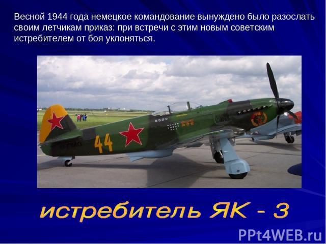 Весной 1944 года немецкое командование вынуждено было разослать своим летчикам приказ: при встречи с этим новым советским истребителем от боя уклоняться.