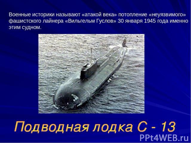Военные историки называют «атакой века» потопление «неуязвимого» фашистского лайнера «Вильгельм Гуслов» 30 января 1945 года именно этим судном.