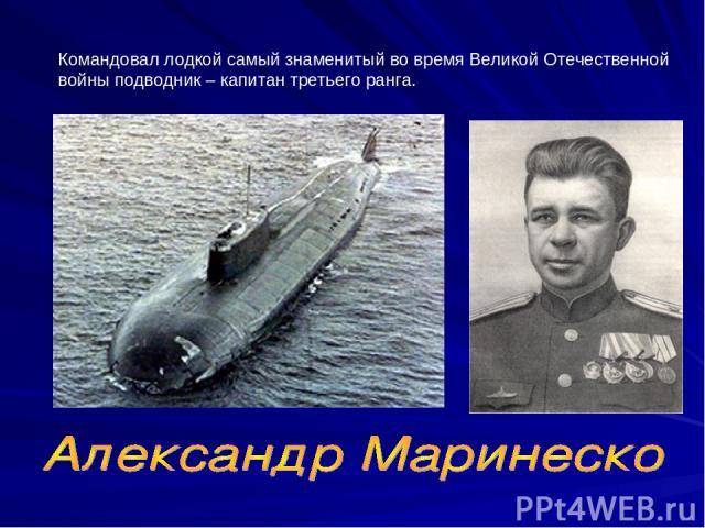 Командовал лодкой самый знаменитый во время Великой Отечественной войны подводник – капитан третьего ранга.