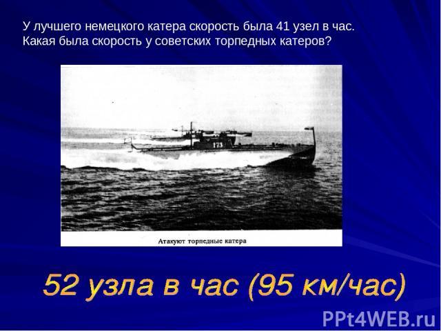 У лучшего немецкого катера скорость была 41 узел в час. Какая была скорость у советских торпедных катеров?