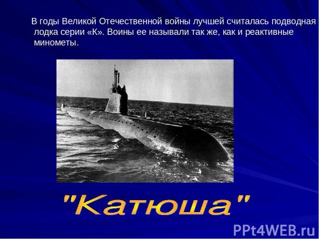 В годы Великой Отечественной войны лучшей считалась подводная лодка серии «К». Воины ее называли так же, как и реактивные минометы.