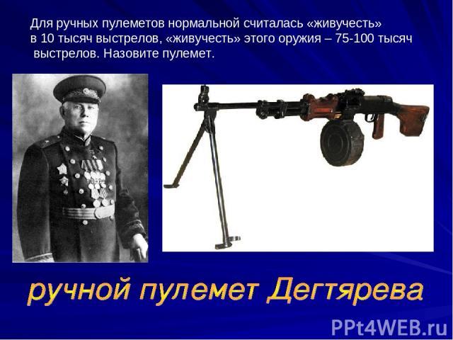 Для ручных пулеметов нормальной считалась «живучесть» в 10 тысяч выстрелов, «живучесть» этого оружия – 75-100 тысяч выстрелов. Назовите пулемет.