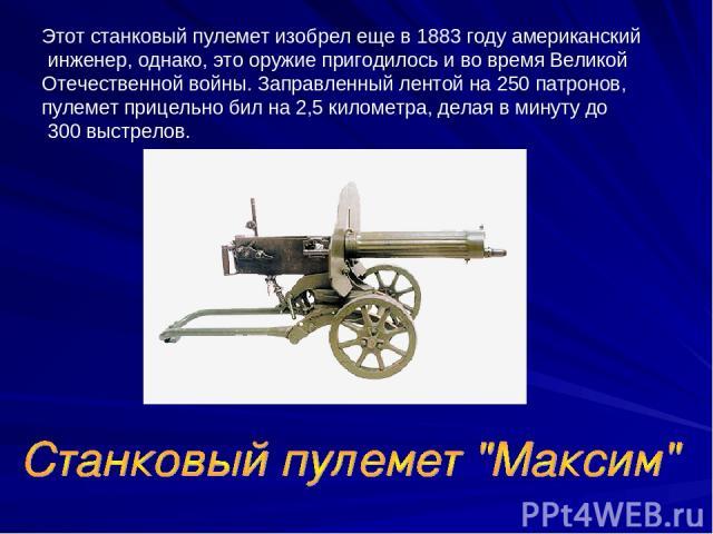 Этот станковый пулемет изобрел еще в 1883 году американский инженер, однако, это оружие пригодилось и во время Великой Отечественной войны. Заправленный лентой на 250 патронов, пулемет прицельно бил на 2,5 километра, делая в минуту до 300 выстрелов.