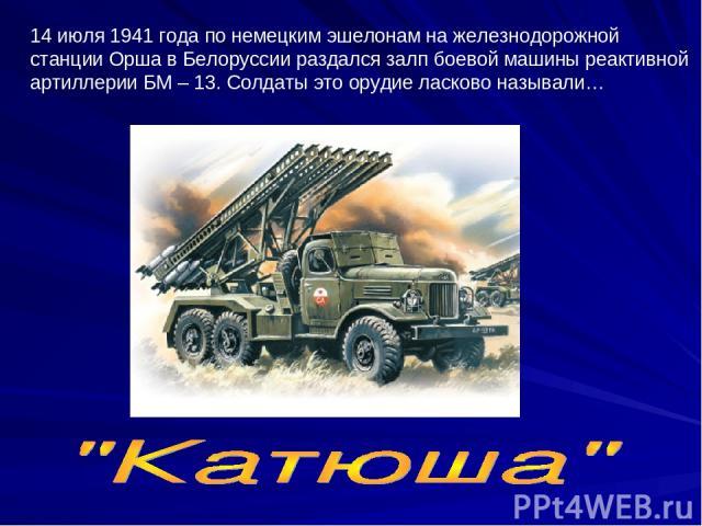 14 июля 1941 года по немецким эшелонам на железнодорожной станции Орша в Белоруссии раздался залп боевой машины реактивной артиллерии БМ – 13. Солдаты это орудие ласково называли…
