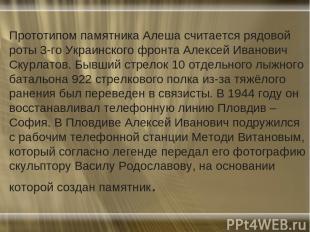 Прототипом памятника Алеша считается рядовой роты 3-го Украинского фронта Алексе