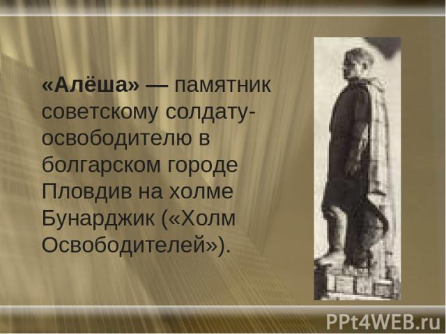«Алёша» — памятник советскому солдату-освободителю в болгарском городе Пловдив на холме Бунарджик («Холм Освободителей»).
