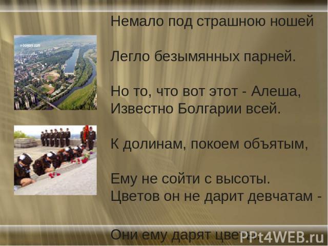 Немало под страшною ношей Легло безымянных парней. Но то, что вот этот - Алеша, Известно Болгарии всей. К долинам, покоем объятым, Ему не сойти с высоты. Цветов он не дарит девчатам - Они ему дарят цветы.