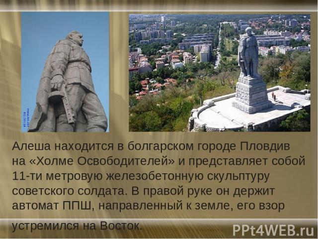 Алеша находится в болгарском городе Пловдив на «Холме Освободителей» и представляет собой 11-ти метровую железобетонную скульптуру советского солдата. В правой руке он держит автомат ППШ, направленный к земле, его взор устремился на Восток.