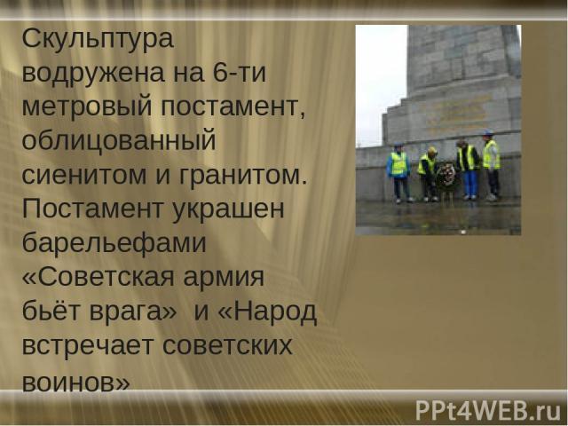 Скульптура водружена на 6-ти метровый постамент, облицованный сиенитом и гранитом. Постамент украшен барельефами «Советская армия бьёт врага» и «Народ встречает советских воинов»