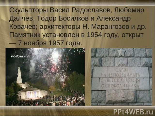 Скульпторы Васил Радославов, Любомир Далчев, Тодор Босилков и Александр Ковачев; архитекторы Н. Марангозов и др. Памятник установлен в 1954 году, открыт — 7 ноября 1957 года.
