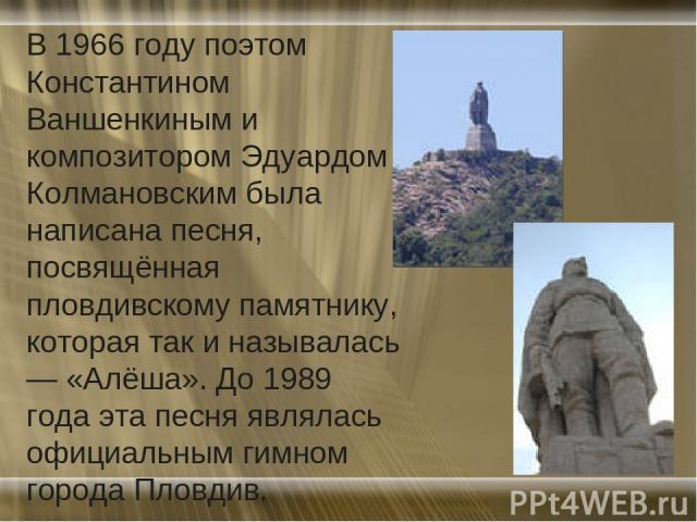 В 1966 году поэтом Константином Ваншенкиным и композитором Эдуардом Колмановским была написана песня, посвящённая пловдивскому памятнику, которая так и называлась — «Алёша». До 1989 года эта песня являлась официальным гимном города Пловдив.
