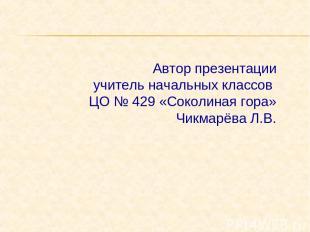Автор презентации учитель начальных классов ЦО № 429 «Соколиная гора» Чикмарёва