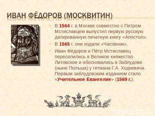 В 1564 г. в Москве совместно с Петром Мстиславцем выпустил первую русскую датиро