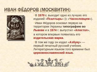 В 1570 г. выходит одно из лучших его изданий «Псалтырь» (с «Часословцем»). Иван