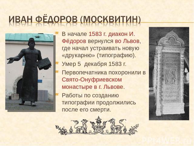 В начале 1583 г. диакон И. Фёдоров вернулся во Львов, где начал устраивать новую «друкарню» (типографию). Умер 5 декабря 1583 г. Первопечатника похоронили в Свято-Онуфриевском монастыре в г. Львове. Работы по созданию типографии продолжились после е…