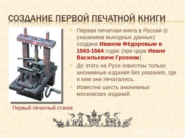 Первая печатная книга в России (с указанием выходных данных) создана Иваном Фёдоровым в 1563-1564 годах (при царе Иване Васильевиче Грозном). До этого на Руси известны только анонимные издания без указания, где и кем они печатались. Известно шесть а…
