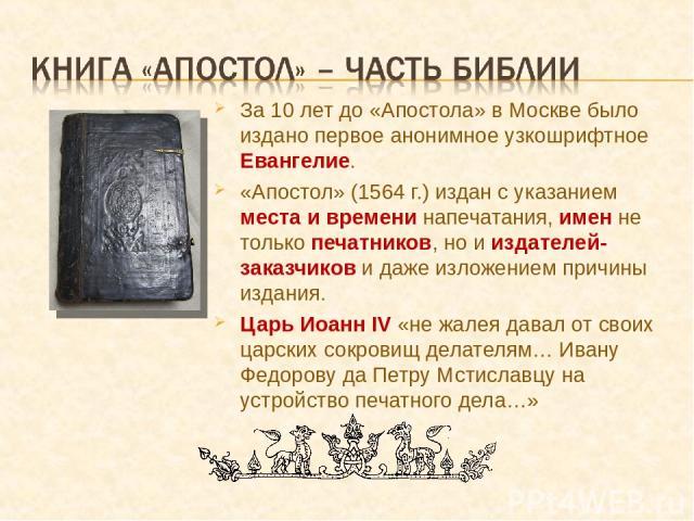 За 10 лет до «Апостола» в Москве было издано первое анонимное узкошрифтное Евангелие. «Апостол» (1564 г.) издан с указанием места и времени напечатания, имен не только печатников, но и издателей-заказчиков и даже изложением причины издания. Царь Иоа…